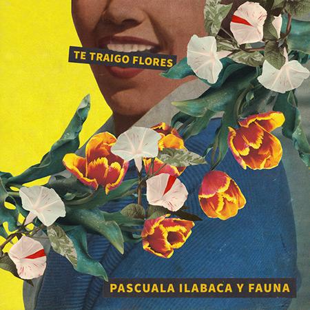 Te traigo flores (Pascuala Ilabaca y Fauna) [2017]