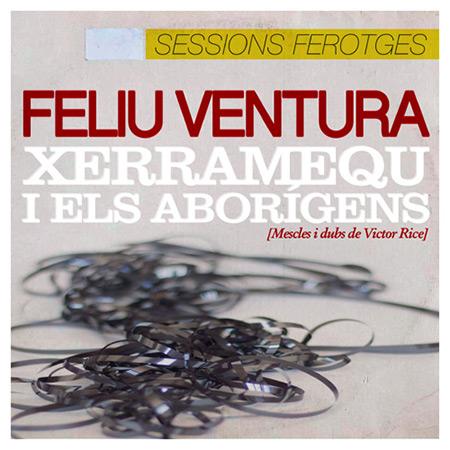 Sessions ferotges (Feliu Ventura & Xerramequ i Els Aborígens) [2018]