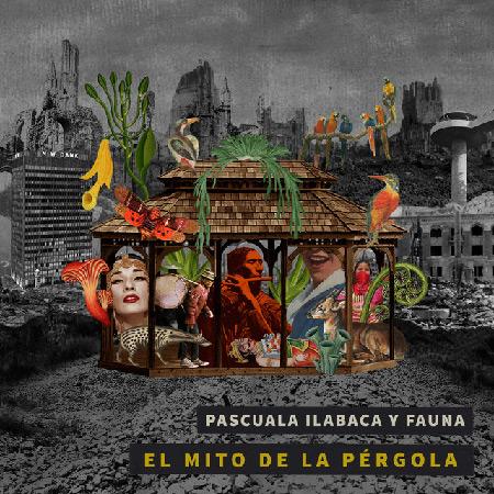 El mito de la pérgola (Pascuala Ilabaca y Fauna) [2018]
